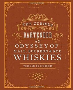 The Curious Bartender: An Odyssey of Malt, Bourbon & Rye Whiskies: An Odyssey of Malt Bourbon & Rye Whiskies