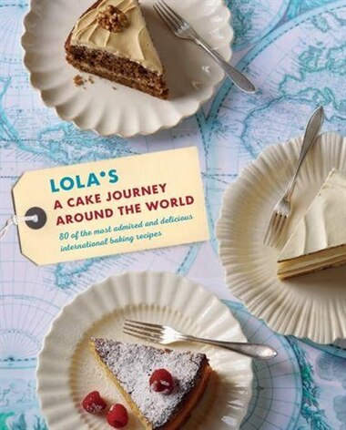 Lola's: A Cake Journey Around The World: 70 Of The Most Delicious And Iconic Cake Recipes Discovered On Our Travels by Lola's Bakers