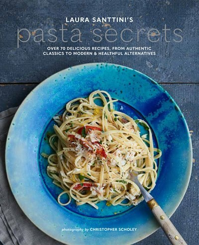 Laura Santtini's Pasta Secrets: Over 70 Delicious Recipes, From Authentic Classics To Modern And Healthful Alternatives by Laura Santtini