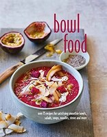 Bowl Food: Over 75 Recipes For Satisfying Smoothie Bowls, Salads, Soups, Noodles, Stews And More