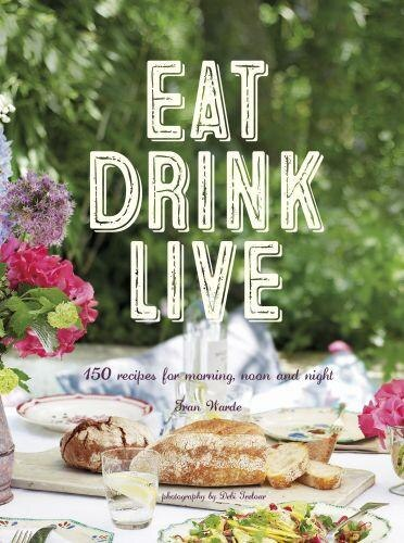 Eat Drink Live: 150 Recipes For Morning, Noon And Night by Fran Warde