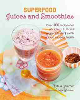 Superfood Juices And Smoothies: Over 100 Recipes For All-natural Fruit And Vegetable Drinks With Added Super-nutrients by Nicola Graimes