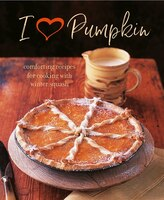 I Heart Pumpkin: Comforting Recipes For Cooking With Winter Squash