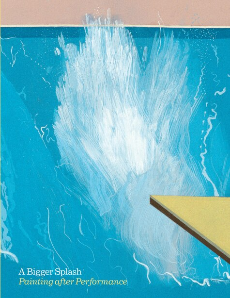 A Bigger Splash: Painting After Performance by Catherine Wood