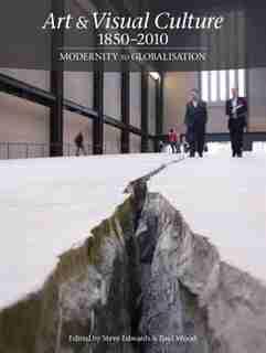 Art & Visual Culture 1850-2010: Modernity To Globalization by Steve Edwards