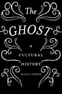 The Ghost: A Cultural History by Susan Owens
