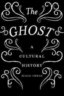 The Ghost: A Cultural History de Susan Owens