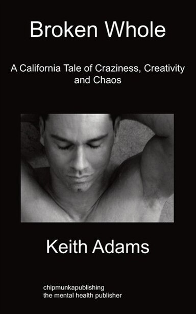 Broken Whole: A California Tale Of Craziness, Creativity And Chaos by Keith Adams