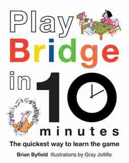 Play Bridge in 10 Minutes: The Quickest Way To Learn The Game by Brian Byfield