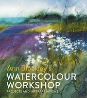 Ann Blockley's Watercolour Workshop: Projects And Interpretations
