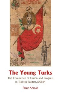 Young Turks: The Committee of Union and Progress in Turkish Politics 1908-14