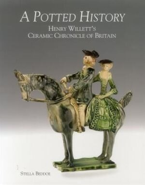 A Potted History: Henry Willett's Ceramic Chronicle Of Britain by Stella Beddoe