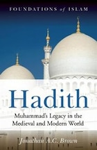 Hadith: Muhammad's Legacy in the Medieval and Modern World