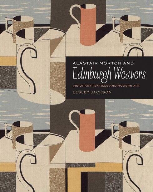 Alastair Morton And Edinburgh Weavers: Visionary Textiles And Modern Art by Lesley Jackson