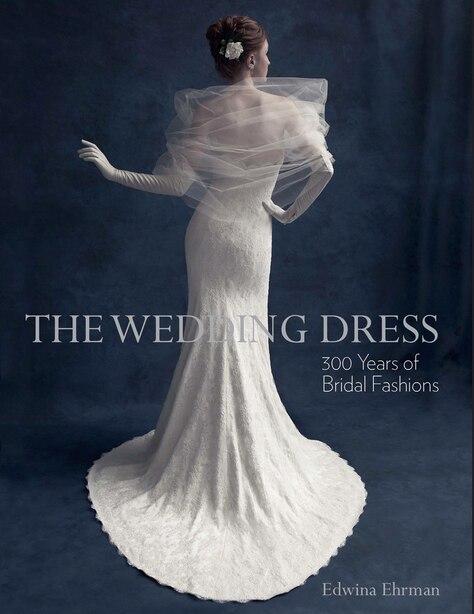 The Wedding Dress: 300 Years Of Bridal Fashions by Edwina Ehrman
