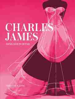 Charles James: Designer In Detail by Timothy Long