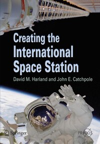 Creating the International Space Station: Design, Assembly and Utilization