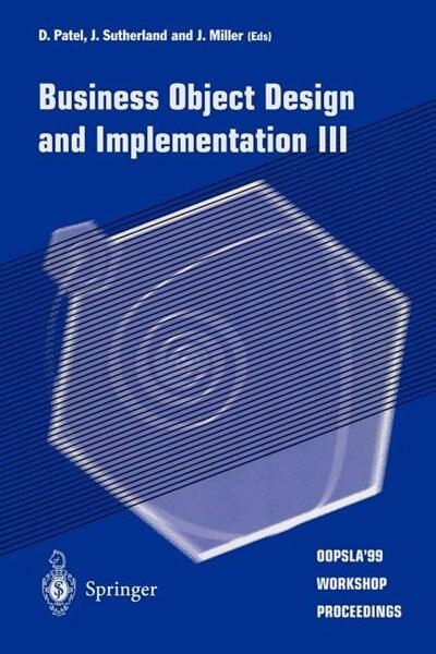 Business Object Design and Implementation III: OOPSLA'99 Workshop Proceedings 2 November 1999, Denver, Colorado, USA by D. Patel