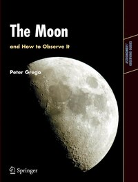 The Moon And How To Observe It: An Advanced Handbook For Students Of The Moon In The 21st Century
