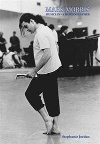 Mark Morris: Musician - Choreographer by Stephanie Jordan