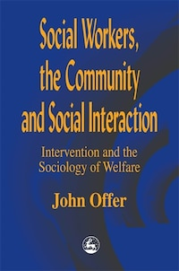 Social Workers, the Community and Social Interaction: Intervention and the Sociology of Welfare