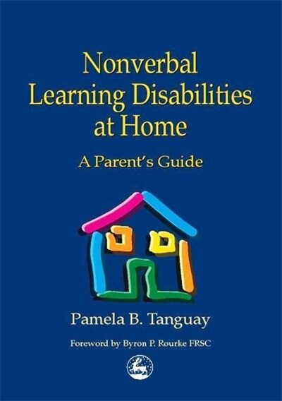 Nonverbal Learning Disabilities at Home: A Parent's Guide by Pamela Tanguay
