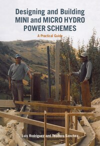 Designing and Building Mini and Micro Hydro Power Schemes: A Practical Guide