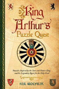 King Arthur's Puzzle Quest: Puzzles Inspired By King Arthur And His Legendary Quest