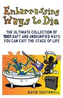 Embarrassing Ways To Die: The Ultimate Collection Of 1001 Daft And Undignified Ways You Can Exit…