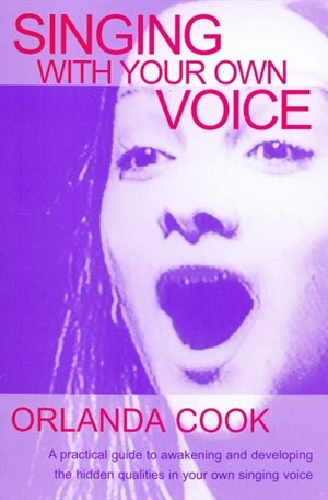 Singing With Your Own Voice: A Practical Guide to Awakening and Developing the Hidden Qualities in Your Own Singing Voice by Orlanda Cook