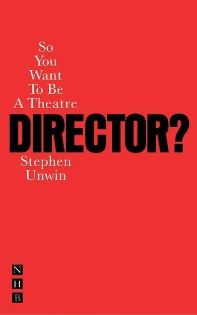 So You Want To Be A Theatre Director? by Stephen Unwin