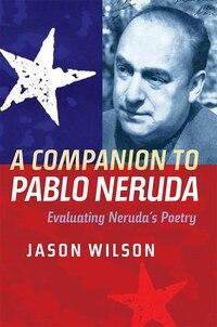 A Companion to Pablo Neruda: Evaluating Neruda's Poetry
