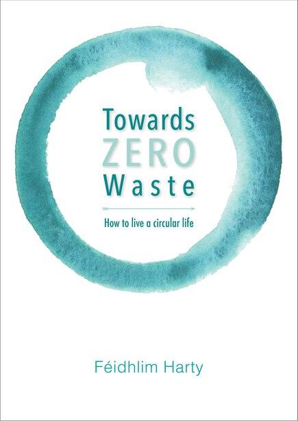 Towards Zero Waste: How To Live A Circular Life de Féidhlim Harty
