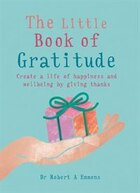 The Little Book Of Gratitude: Create A Life Of Happiness And Wellbeing By Giving Thanks