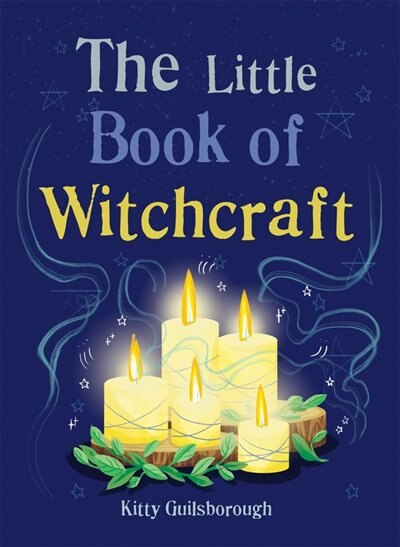 The Little Book Of Witchcraft: Explore The Ancient Practice Of Natural Magic And Daily Ritual by Kitty Guilsborough