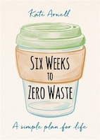 Six Weeks To Zero Waste: A Simple Plan For Life