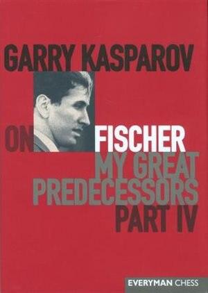 Garry Kasparov on Fischer: Garry Kasparov on My Great Predecessors, Part 4 by Garry Kasparov