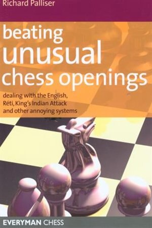 Beating Unusual Chess Openings: Dealing With The English, Réti, King's Indian Attack And Other Annoying Systems by Richard Palliser