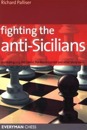 Fighting the Anti-Sicilians: Combating 2 c3, the Closed, Bb5 lines, the Morra Gambit and other tricky ideas by Richard Palliser
