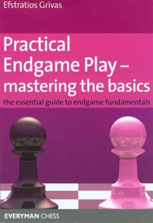 Practical Endgame Play - Mastering The Basics: The Essential Guide To Endgame Fundamentals by Efstratios Grivas