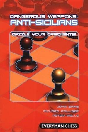 Dangerous Weapons: Anti-Sicilians: Dazzle Your Opponents! by John Emms