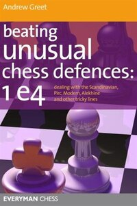 Beating Unusual Chess Defences: 1 e4: Dealing with the Scandinavian, Pirc, Modern, Alekhine and…