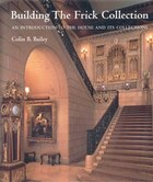 Building the Frick Collection: An Introduction To The House And Its Collections