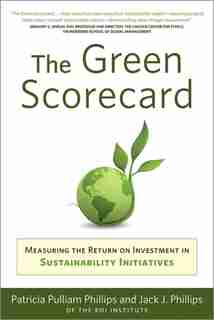 Green Scorecard: Measuring The Return On Investment In Sustainability Initiatives by Patricia Pulliam Philips
