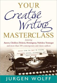 Your Creative Writing Masterclass: Featuring Austen, Chekhov, Dickens, Hemingway, Nabokov, Vonnegut…