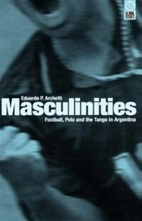 Masculinities: Football, Polo and the Tango in Argentina by Eduardo P. Archetti