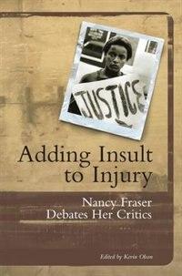 Adding Insult To Injury: Nancy Fraser Debates Her Critics by Nancy Fraser