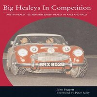 Big Healeys in Competition: The Austin-Healey 100, 3000 and Jensen Healey in Race and Rally