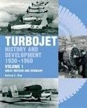 Turbojet: History And Development 1930-1960 Volume 1 - Great Britain And Germany by Antony Kay