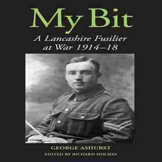 My Bit: A Lancashire Fusilier At War 1914-18 by George Ashurst